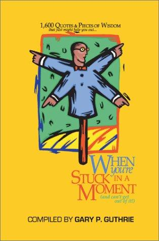 1,600 Quotes & Pieces of Wisdom That Just Might Help You Out When You're Stuck in a Moment and Can't Get Out of It by Gary Guthrie