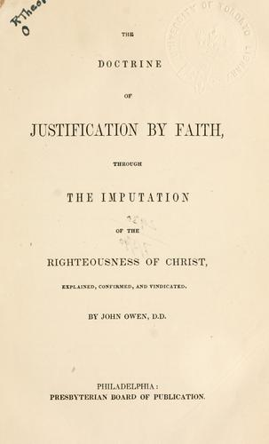 The doctrine of justification by faith, through the imputation of the righteousness of Christ by John Owen