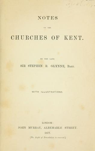 Notes on the churches of Kent by Glynne, Stephen Richard Sir