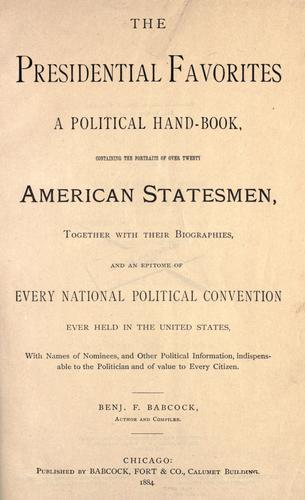 The presidential favorites A political hand-book, containing the portraits of over twenty American statesmen, together with their biographies, and an epitome of every national political convention ever held in the United States by