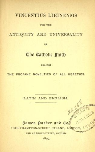 Vincentius Lirinensis for the antiquity and universality of the Catholic faith against the profane novelties of all heretics by Vincent of Lérins, Saint