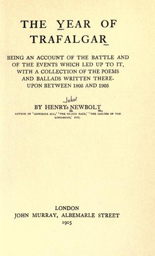 The year of Trafalgar being an account of the battle and of the events which led up to it, with a collection of the poems and ballads written thereupon between 1805 and 1905 by Newbolt, Henry John Sir